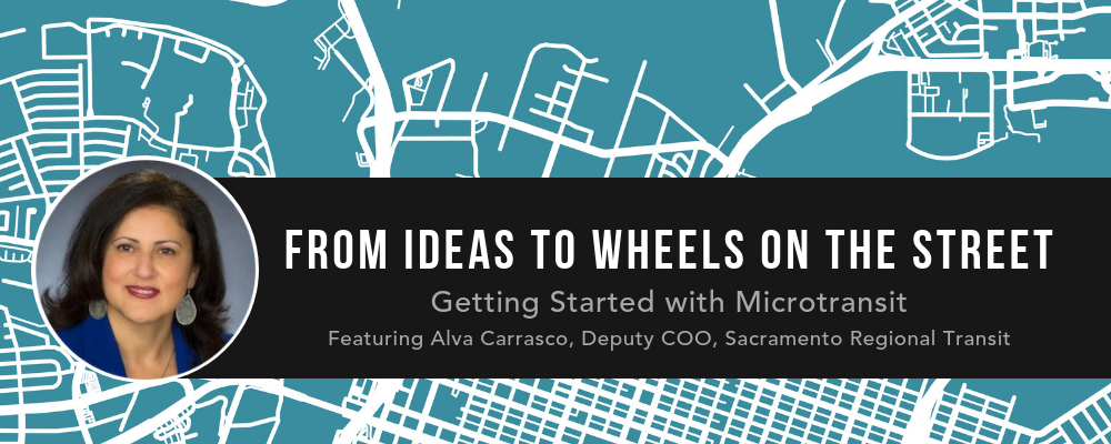 From Ideas to Wheels on the Street: Getting Started with Microtransit featuring Alva Carrasco, Deputy COO, Sacramento Regional Transit